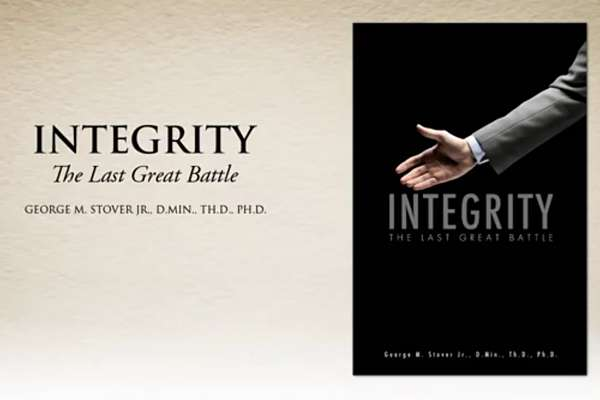 Integrity - The Last Great Battle, By George M. Stover Jr., D.Min., Th.D., Ph.D.
